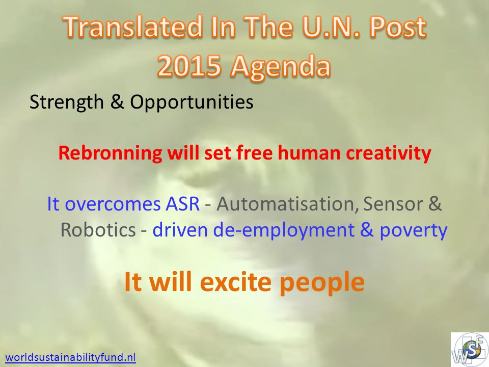 Strength & Opportunities Rebronning will set free human creativity It overcomes ASR - Automatisation, Sensor & Robotics - driven de-employment & poverty It will excite people worldsustainabilityfund.nl