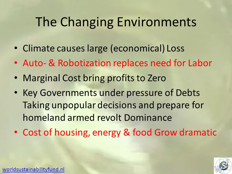 The Changing Environments Climate causes large (economical) Loss Auto- & Robotization replaces need for Labor Marginal Cost bring profits to Zero Key Governments under pressure of Debts Taking unpopular decisions and prepare for homeland armed revolt Dominance Cost of housing, energy & food Grow dramatic worldsustainabilityfund.nl