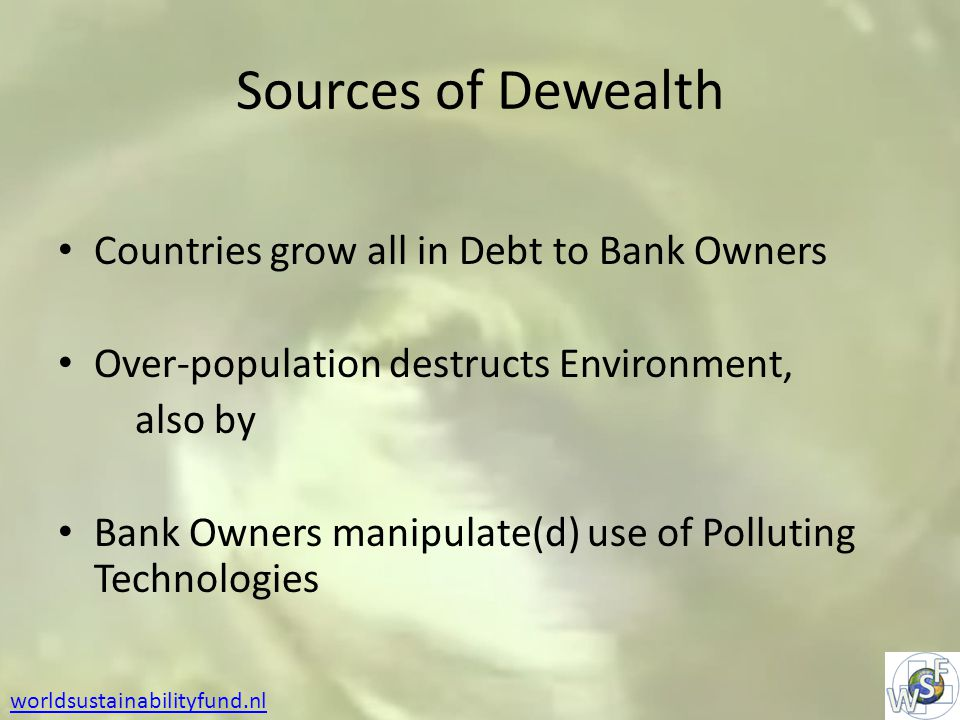 Sources of Dewealth Countries grow all in Debt to Bank Owners Over-population destructs Environment, also by Bank Owners manipulate(d) use of Polluting Technologies worldsustainabilityfund.nl