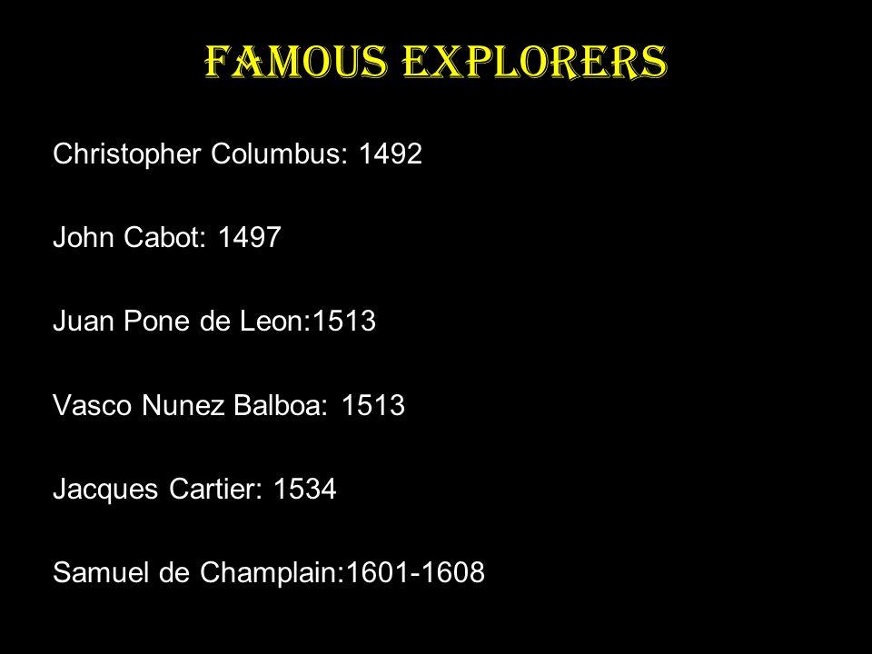 Famous Explorers Christopher Columbus: 1492 John Cabot: 1497 Juan Pone de Leon:1513 Vasco Nunez Balboa: 1513 Jacques Cartier: 1534 Samuel de Champlain:1601-1608