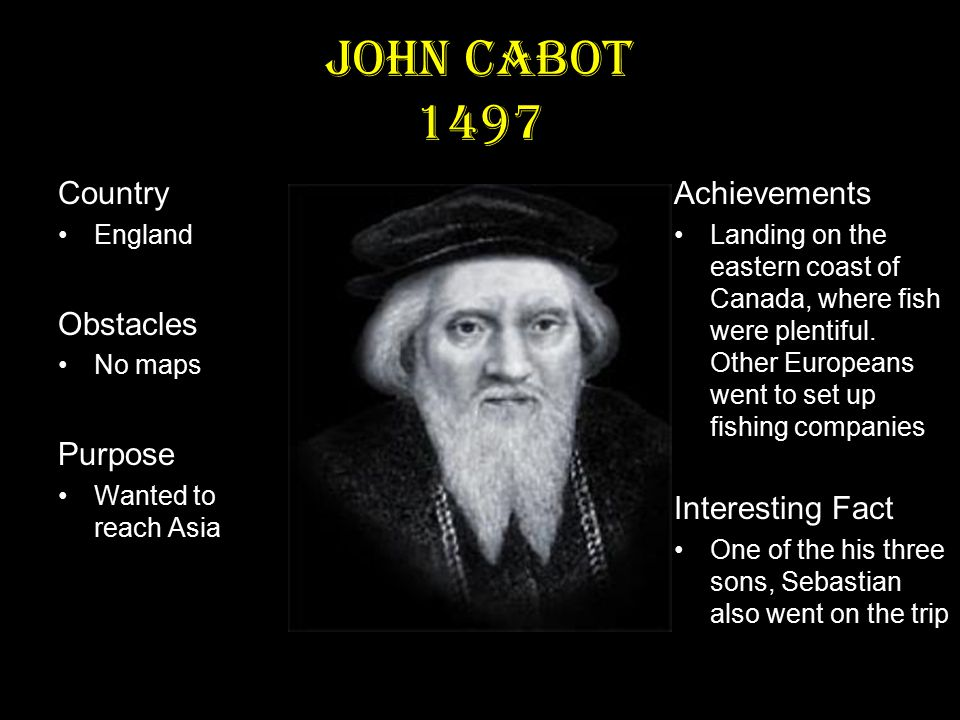 John Cabot 1497 Country England Obstacles No maps Purpose Wanted to reach Asia Achievements Landing on the eastern coast of Canada, where fish were plentiful.