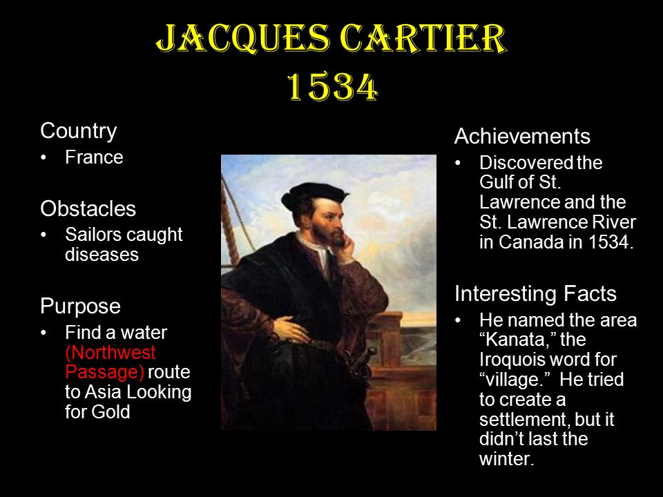 Jacques Cartier 1534 Country France Obstacles Sailors caught diseases Purpose Find a water (Northwest Passage) route to Asia Looking for Gold Achievements Discovered the Gulf of St.