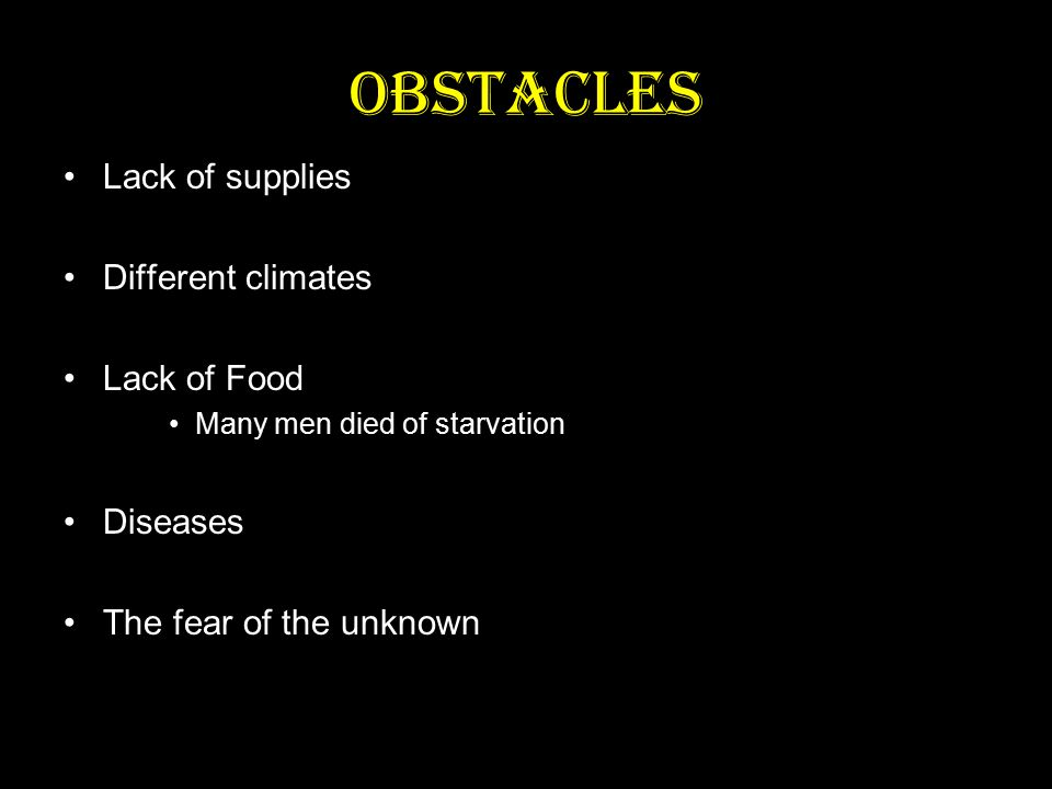Obstacles Lack of supplies Different climates Lack of Food Many men died of starvation Diseases The fear of the unknown