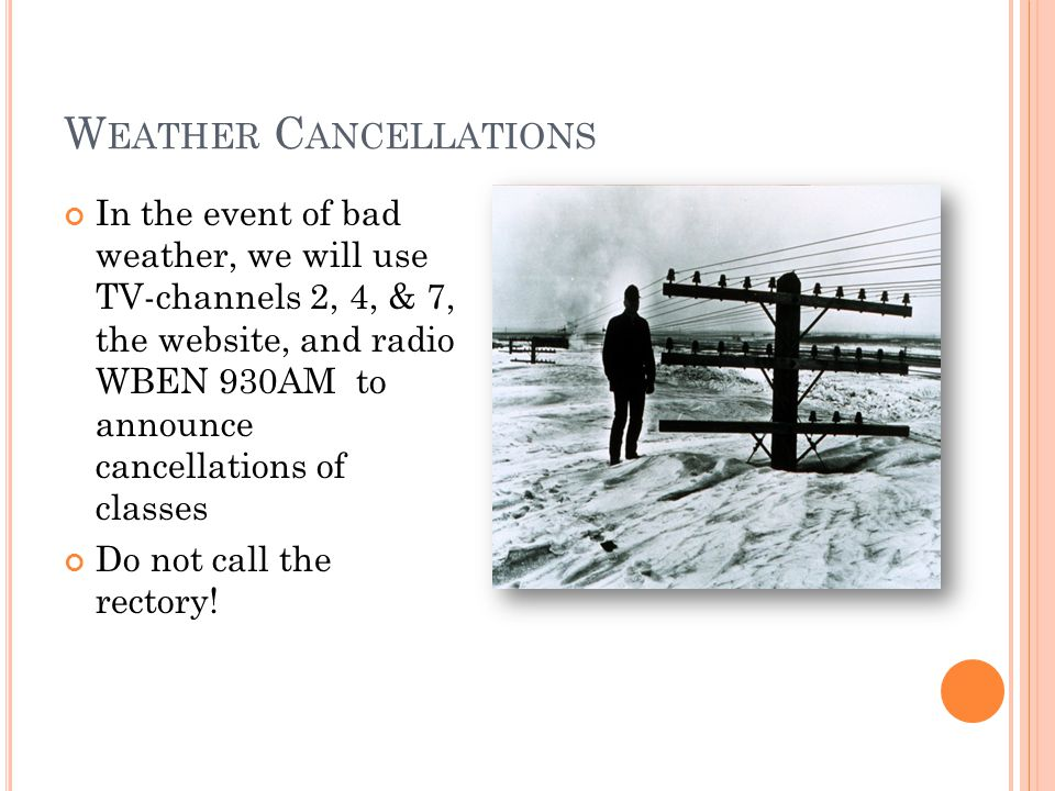 W EATHER C ANCELLATIONS In the event of bad weather, we will use TV-channels 2, 4, & 7, the website, and radio WBEN 930AM to announce cancellations of