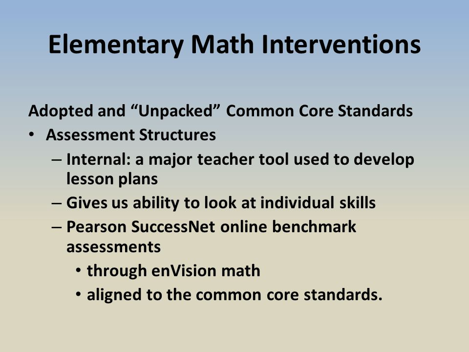 Elementary Math Interventions Adopted and Unpacked Common Core Standards Assessment Structures – Internal: a major teacher tool used to develop lesson plans – Gives us ability to look at individual skills – Pearson SuccessNet online benchmark assessments through enVision math aligned to the common core standards.