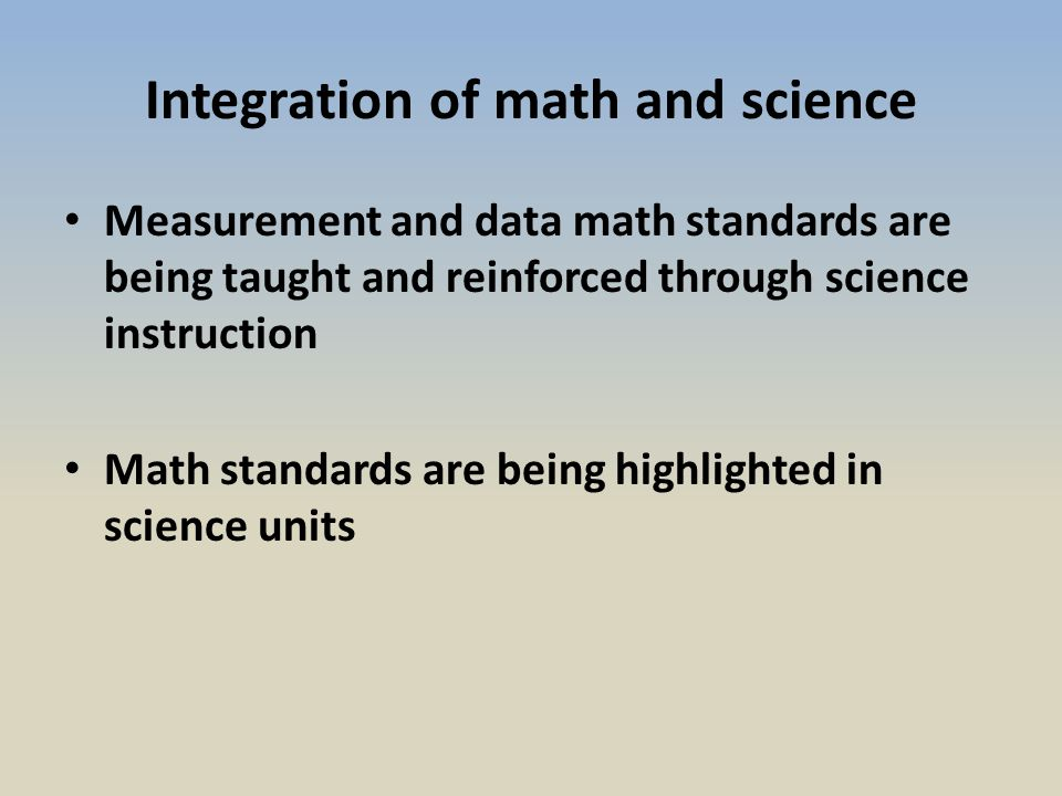 Integration of math and science Measurement and data math standards are being taught and reinforced through science instruction Math standards are being highlighted in science units