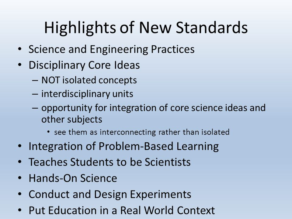 Highlights of New Standards Science and Engineering Practices Disciplinary Core Ideas – NOT isolated concepts – interdisciplinary units – opportunity for integration of core science ideas and other subjects see them as interconnecting rather than isolated Integration of Problem-Based Learning Teaches Students to be Scientists Hands-On Science Conduct and Design Experiments Put Education in a Real World Context