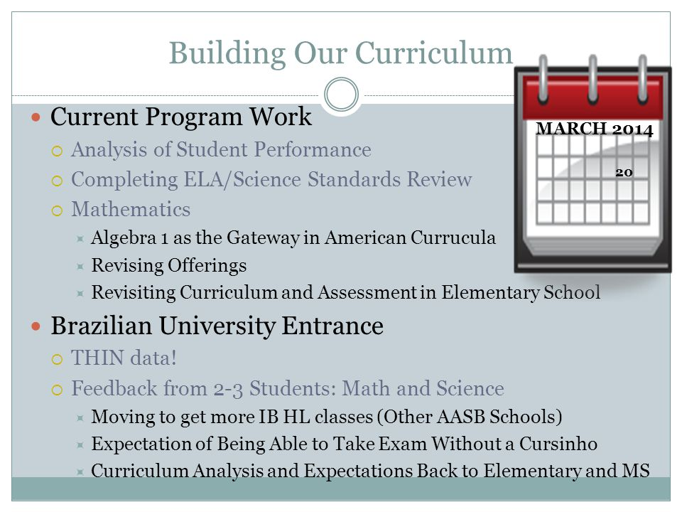 Building Our Curriculum Current Program Work  Analysis of Student Performance  Completing ELA/Science Standards Review  Mathematics  Algebra 1 as the Gateway in American Currucula  Revising Offerings  Revisiting Curriculum and Assessment in Elementary School Brazilian University Entrance  THIN data.