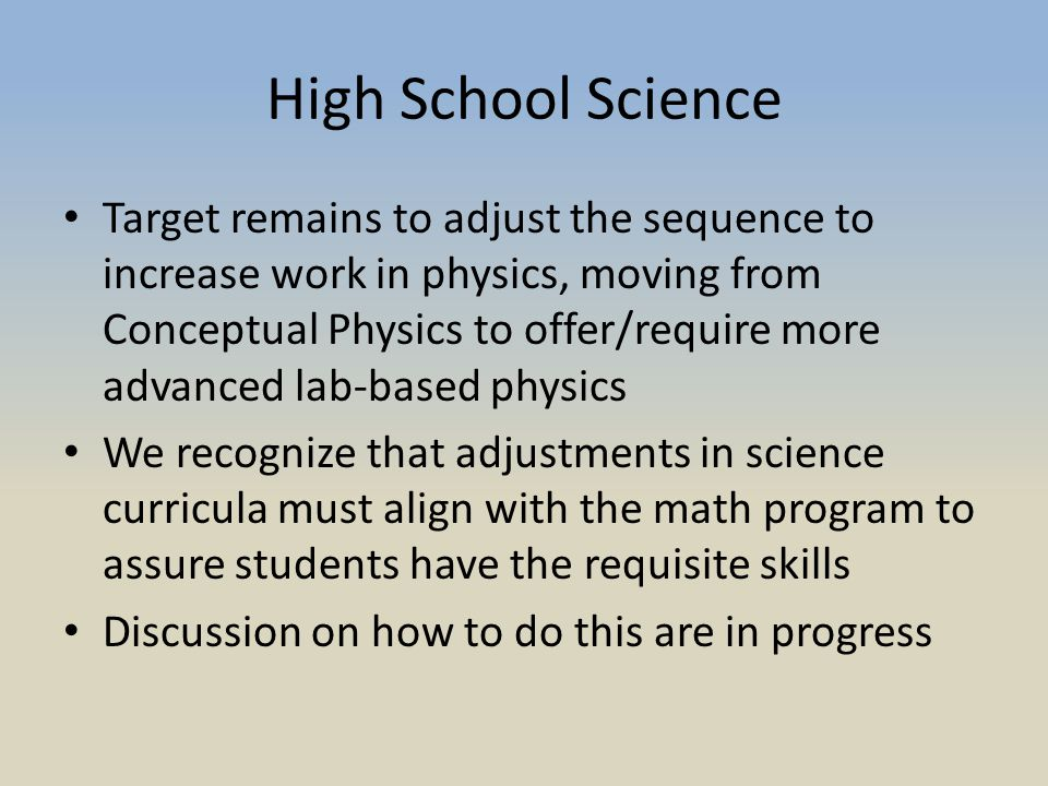 High School Science Target remains to adjust the sequence to increase work in physics, moving from Conceptual Physics to offer/require more advanced lab-based physics We recognize that adjustments in science curricula must align with the math program to assure students have the requisite skills Discussion on how to do this are in progress