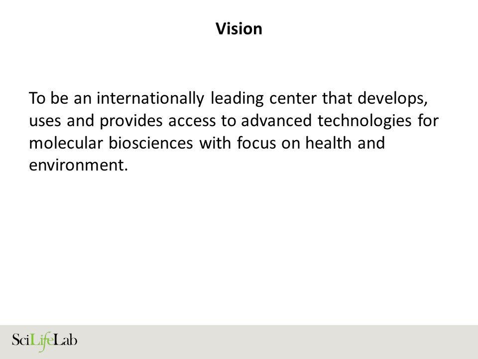 Vision To be an internationally leading center that develops, uses and provides access to advanced technologies for molecular biosciences with focus on health and environment.