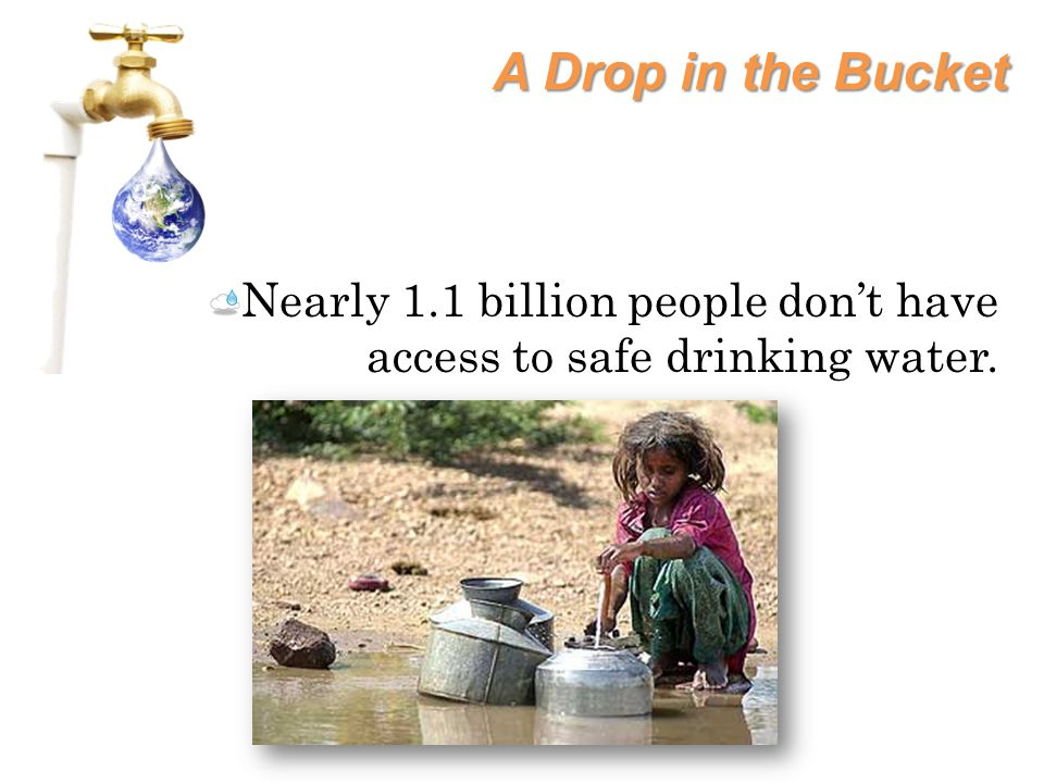 A Drop in the Bucket Nearly 1.1 billion people don't have access to safe drinking water.