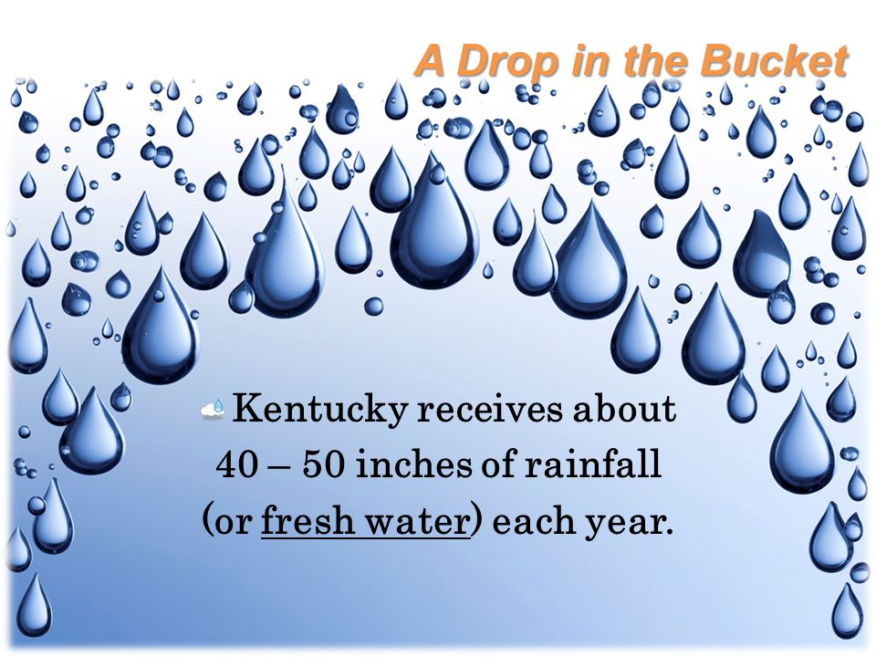 Kentucky receives about 40 – 50 inches of rainfall (or fresh water) each year.