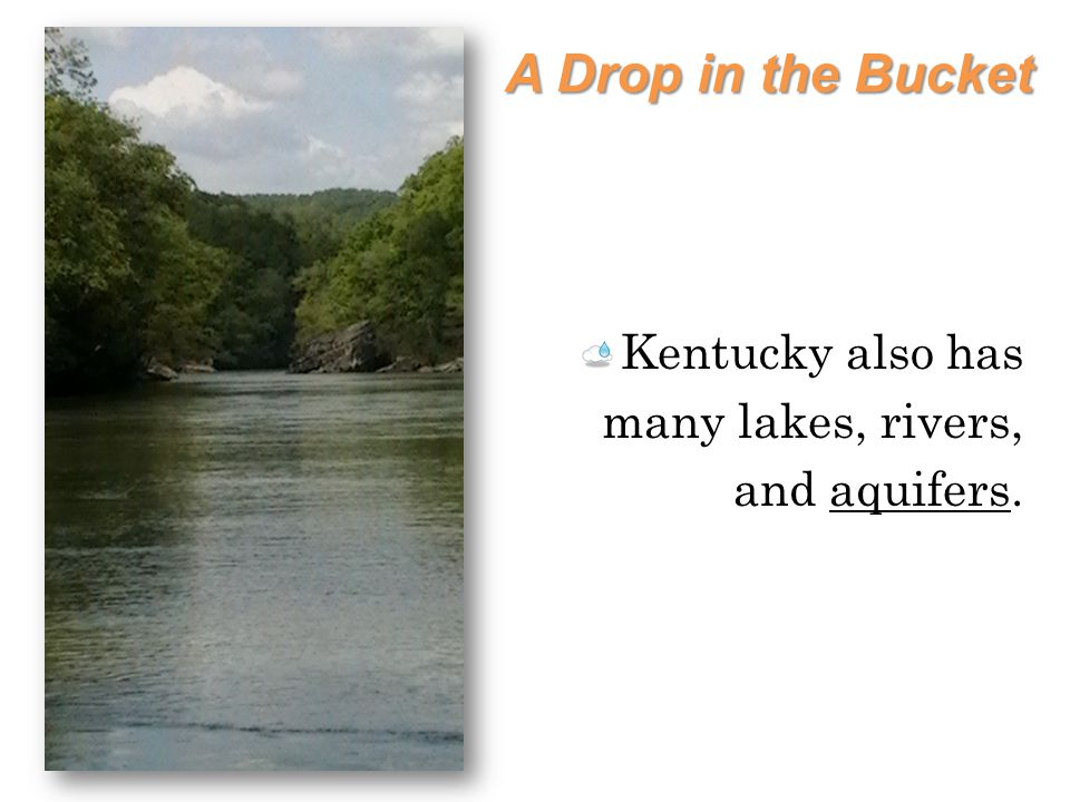 A Drop in the Bucket Kentucky also has many lakes, rivers, and aquifers.