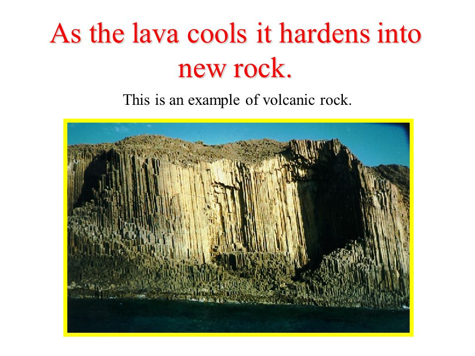 As the lava cools it hardens into new rock. This is an example of volcanic rock.
