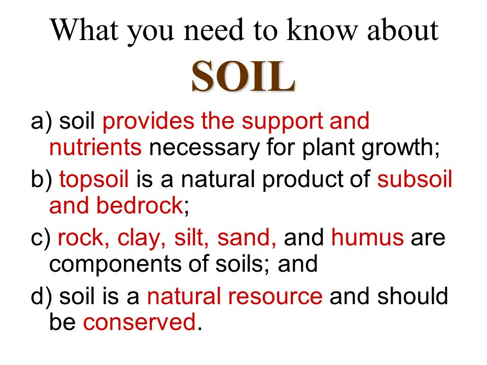 SOIL What you need to know about SOIL a) soil provides the support and nutrients necessary for plant growth; b) topsoil is a natural product of subsoil and bedrock; c) rock, clay, silt, sand, and humus are components of soils; and d) soil is a natural resource and should be conserved.