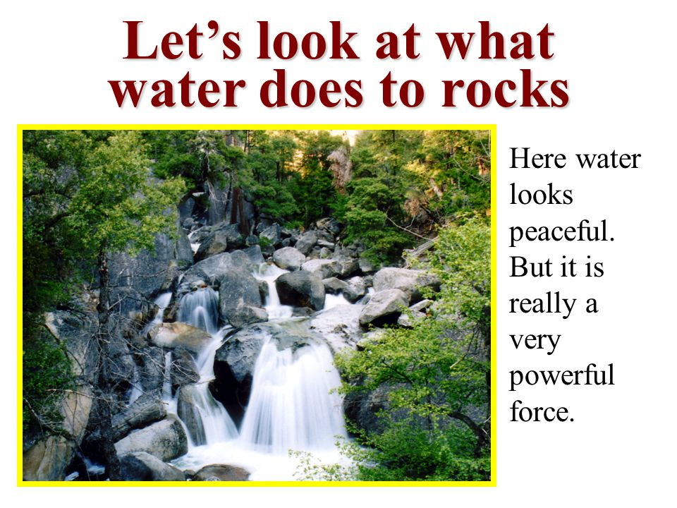 Let's look at what water does to rocks Here water looks peaceful.