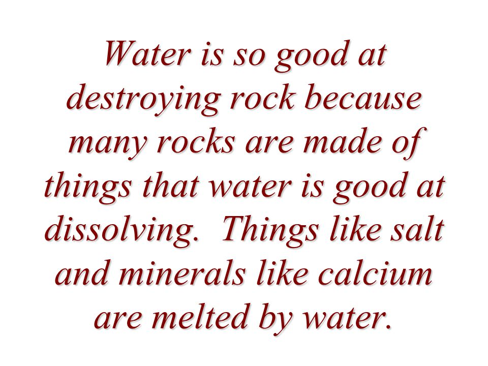 Water is so good at destroying rock because many rocks are made of things that water is good at dissolving.