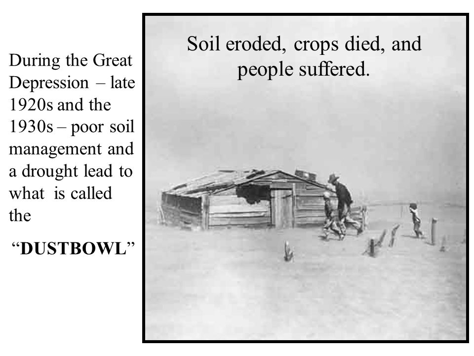 During the Great Depression – late 1920s and the 1930s – poor soil management and a drought lead to what is called the DUSTBOWL Soil eroded, crops died, and people suffered.