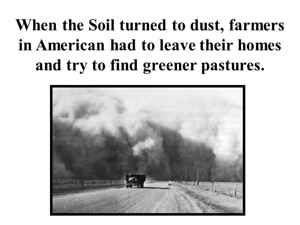 When the Soil turned to dust, farmers in American had to leave their homes and try to find greener pastures.