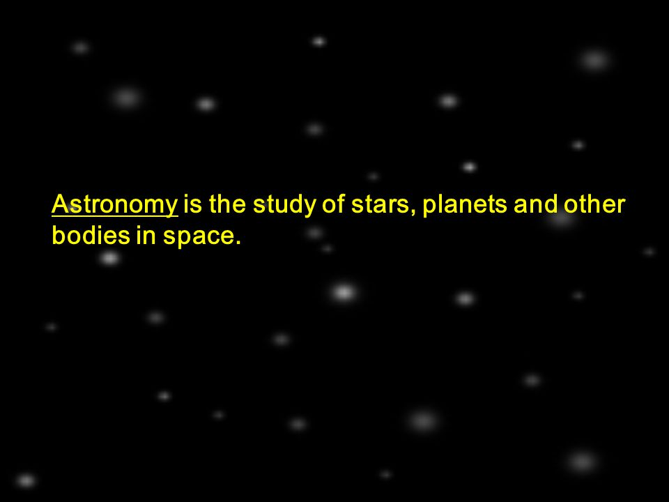 Astronomy is the study of stars, planets and other bodies in space.