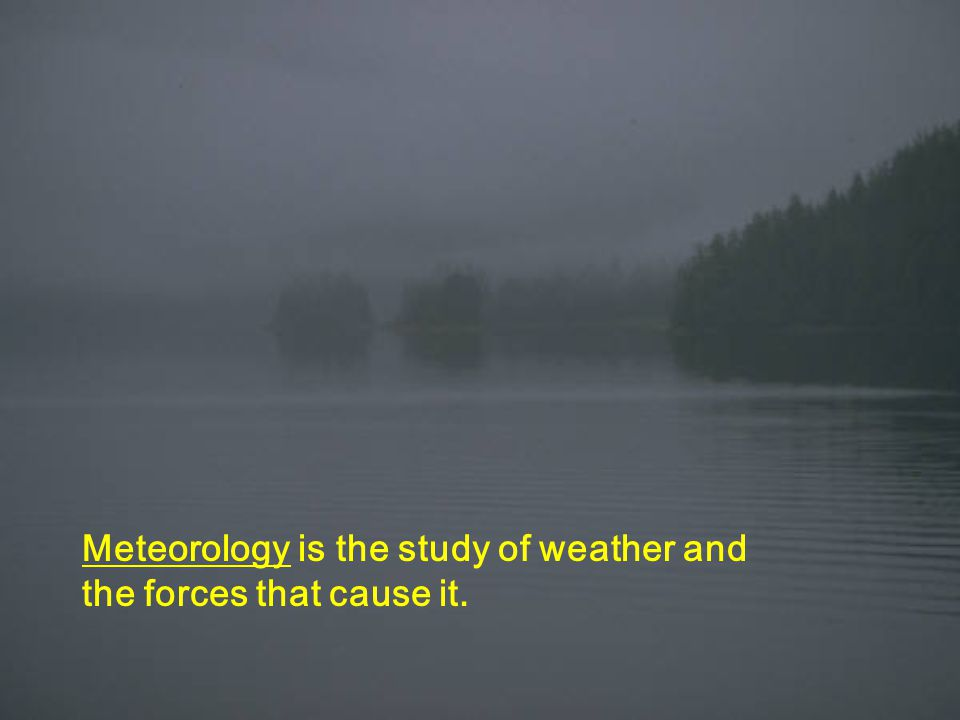 Meteorology is the study of weather and the forces that cause it.