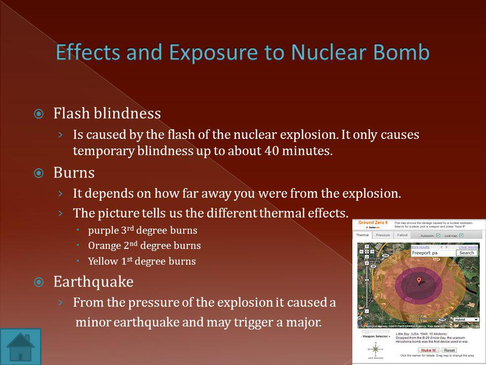  Flash blindness › Is caused by the flash of the nuclear explosion. It only causes temporary blindness up to about 40 minutes.  Burns › It depends o