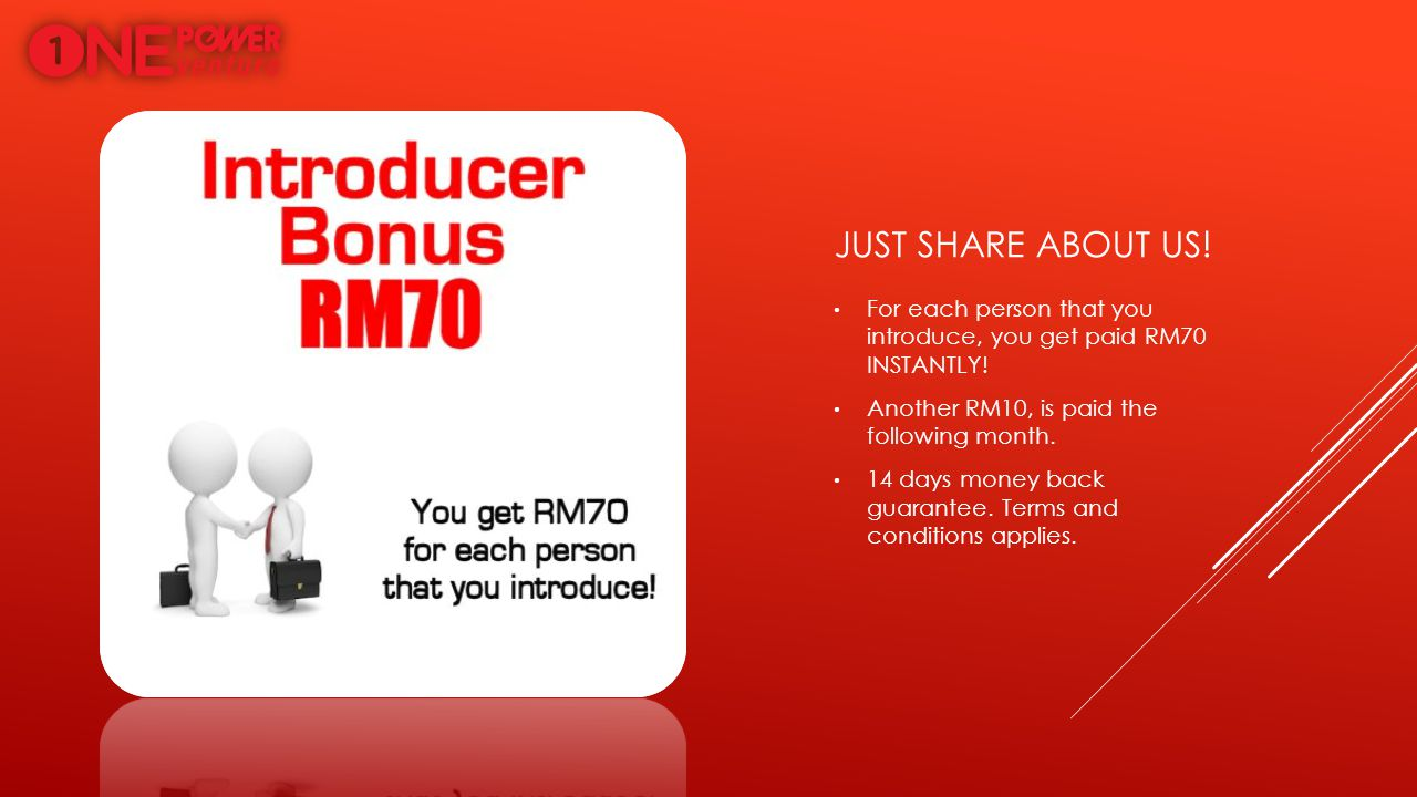 JUST SHARE ABOUT US! For each person that you introduce, you get paid RM70 INSTANTLY! Another RM10, is paid the following month. 14 days money back gu