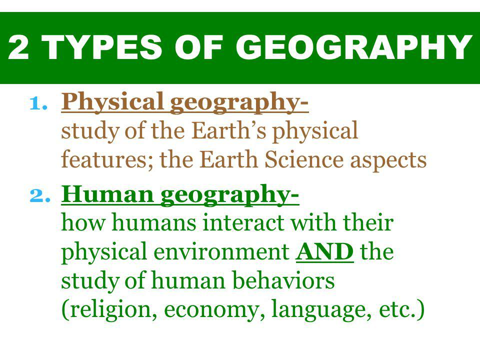 2 TYPES OF GEOGRAPHY 1.Physical geography- study of the Earth's physical features; the Earth Science aspects 2.Human geography- how humans interact wi