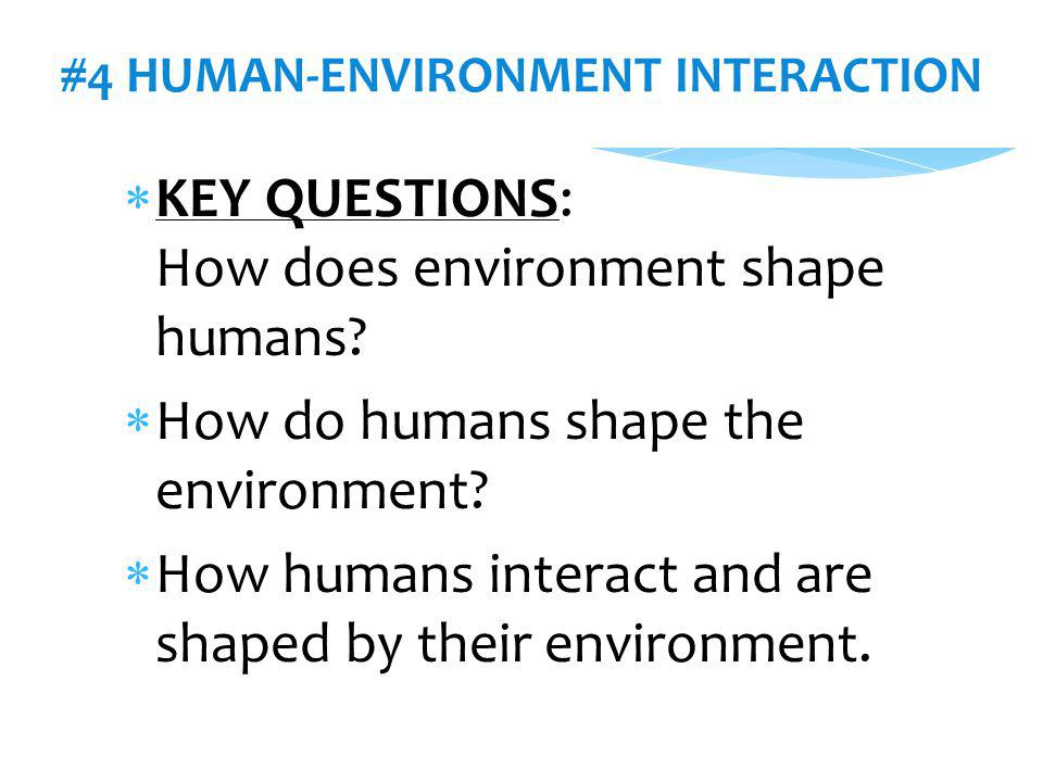 #4 HUMAN-ENVIRONMENT INTERACTION  KEY QUESTIONS: How does environment shape humans?  How do humans shape the environment?  How humans interact and