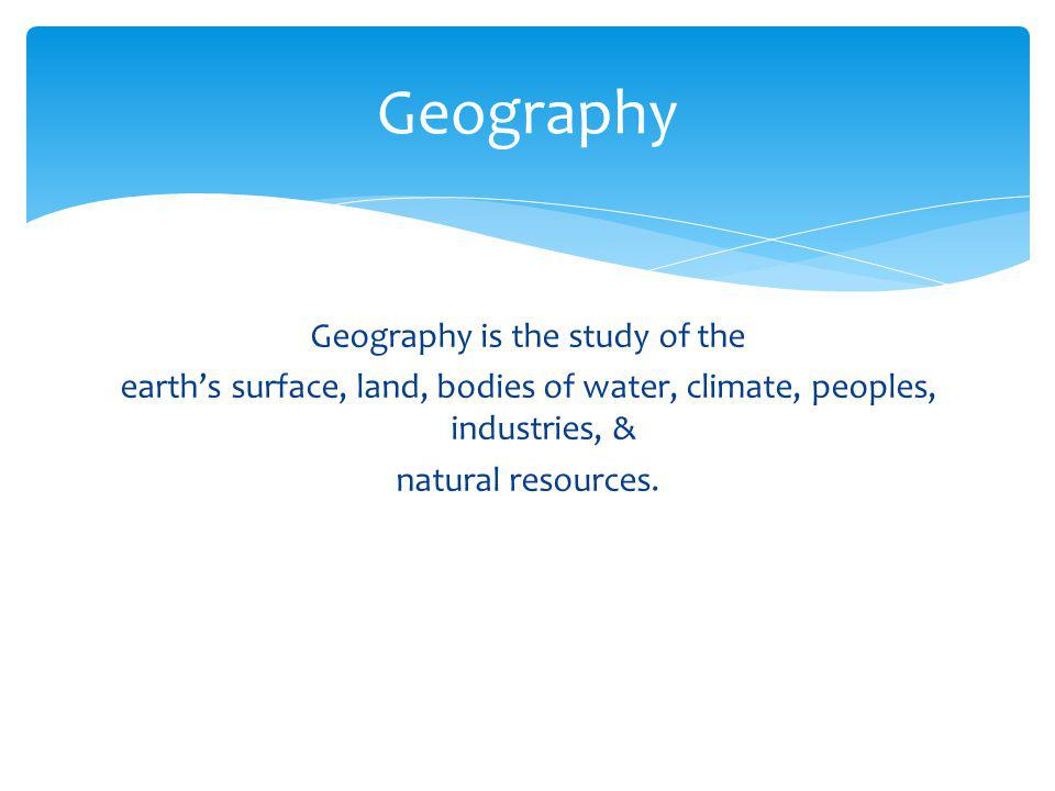 Geography Geography is the study of the earth's surface, land, bodies of water, climate, peoples, industries, & natural resources.