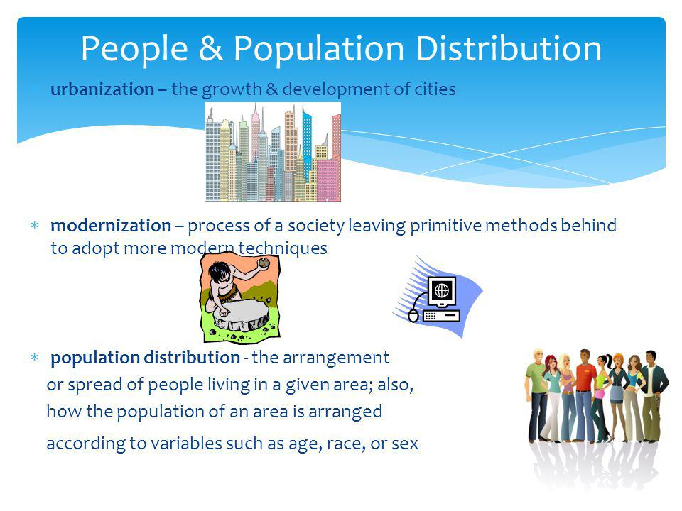 People & Population Distribution  urbanization – the growth & development of cities  modernization – process of a society leaving primitive methods