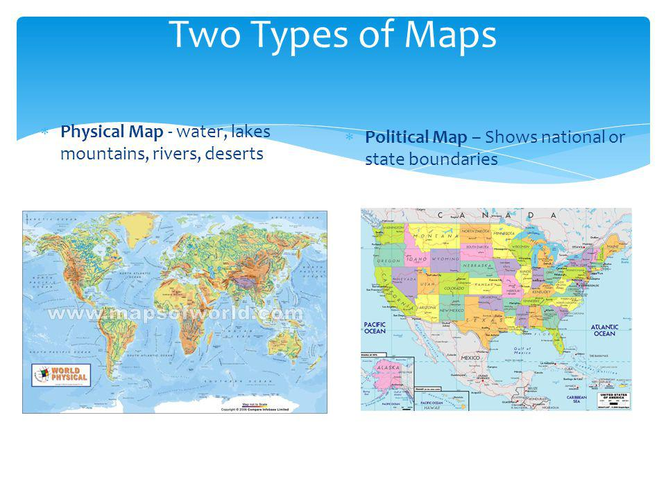 Two Types of Maps  Physical Map - water, lakes mountains, rivers, deserts  Political Map – Shows national or state boundaries