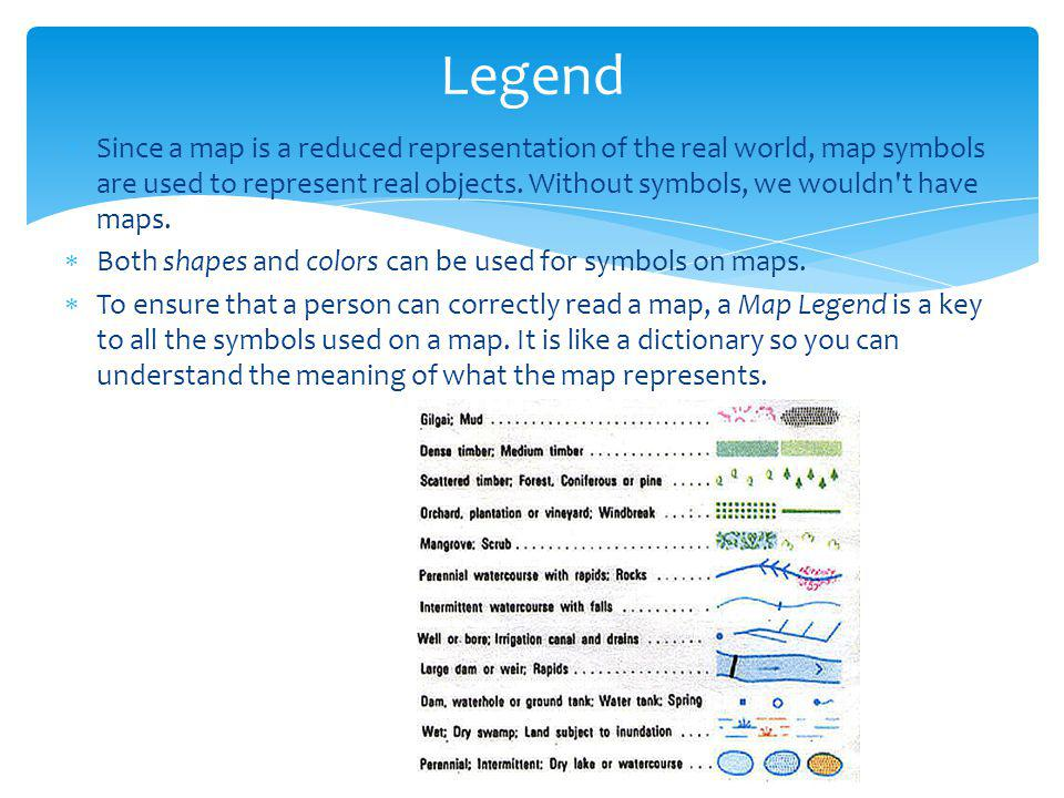 Legend  Since a map is a reduced representation of the real world, map symbols are used to represent real objects. Without symbols, we wouldn't have