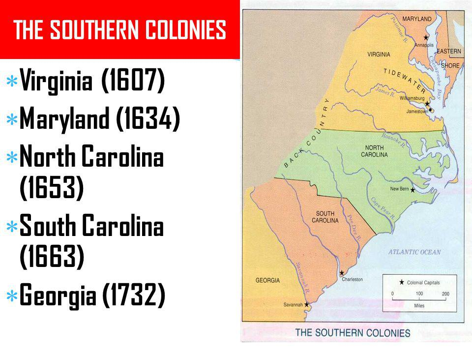 THE SOUTHERN COLONIES  Virginia (1607)  Maryland (1634)  North Carolina (1653)  South Carolina (1663)  Georgia (1732)