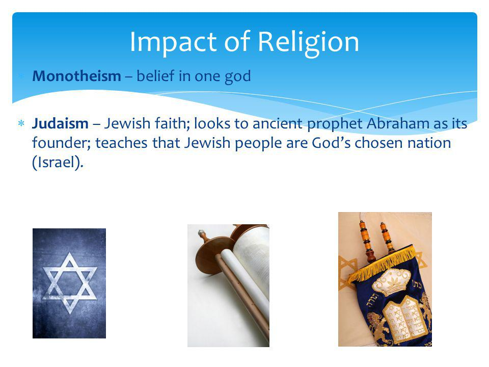 Impact of Religion  Monotheism – belief in one god  Judaism – Jewish faith; looks to ancient prophet Abraham as its founder; teaches that Jewish peo