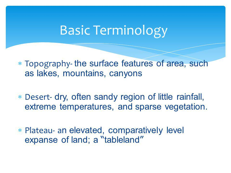  Topography- the surface features of area, such as lakes, mountains, canyons  Desert- dry, often sandy region of little rainfall, extreme temperatur