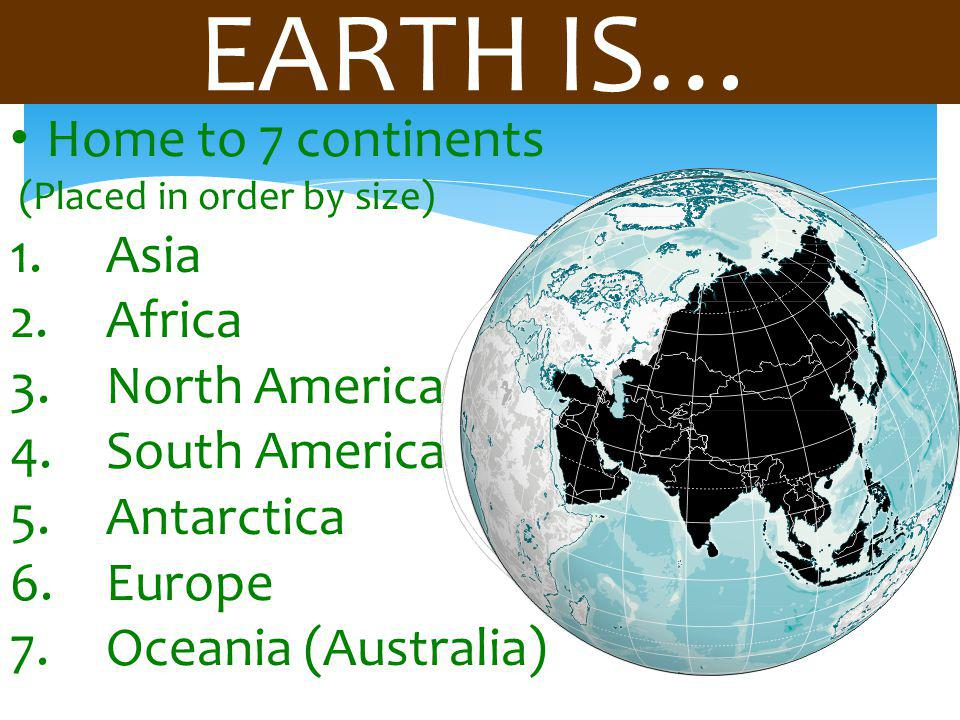 EARTH IS… Home to 7 continents (Placed in order by size) 1.Asia 2.Africa 3.North America 4.South America 5.Antarctica 6.Europe 7.Oceania (Australia)