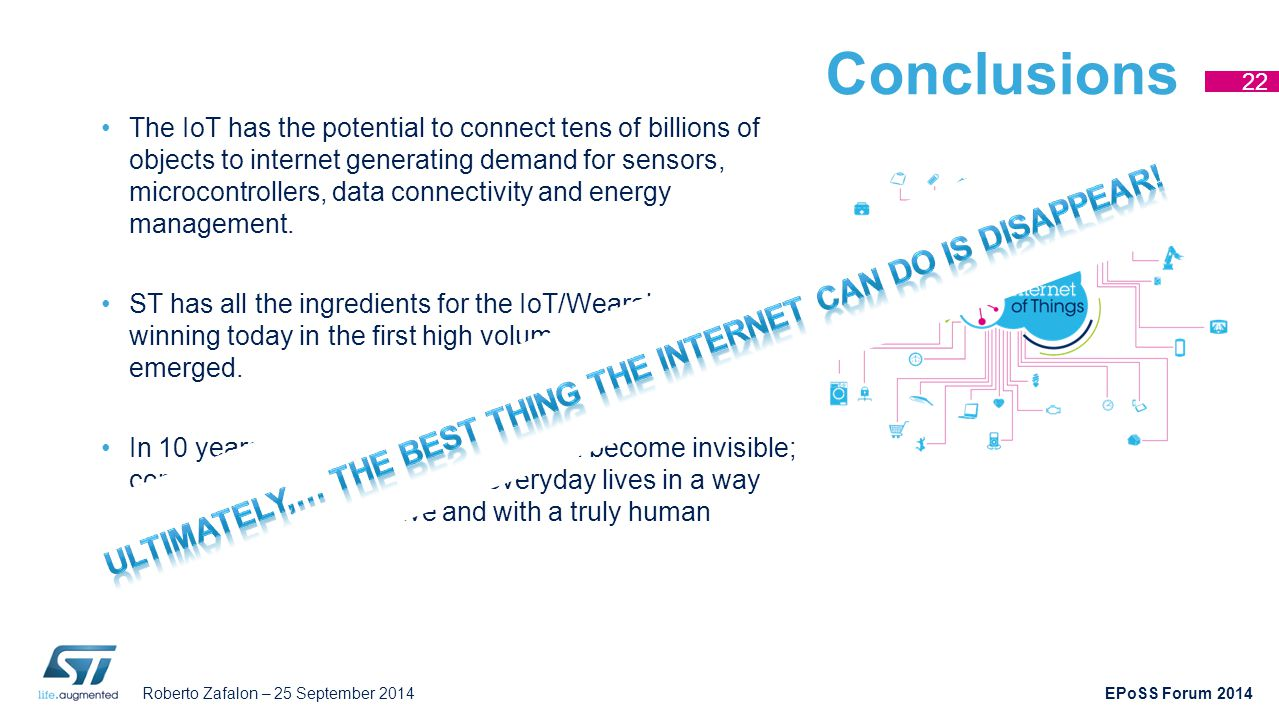 Roberto Zafalon – 25 September 2014 EPoSS Forum 2014 Conclusions The IoT has the potential to connect tens of billions of objects to internet generati