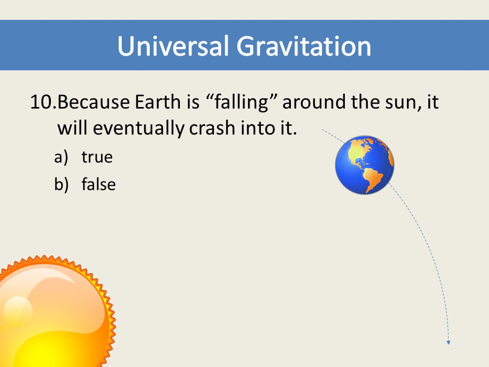 """10.Because Earth is """"falling"""" around the sun, it will eventually crash into it. a)true b)false"""