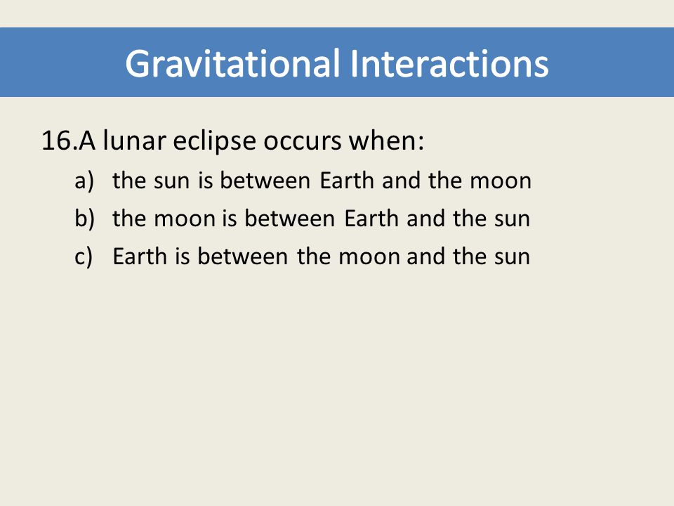 16.A lunar eclipse occurs when: a)the sun is between Earth and the moon b)the moon is between Earth and the sun c)Earth is between the moon and the su