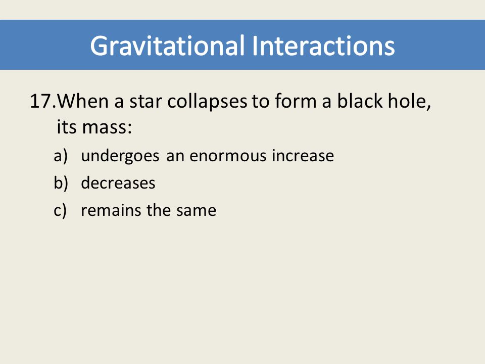 17.When a star collapses to form a black hole, its mass: a)undergoes an enormous increase b)decreases c)remains the same