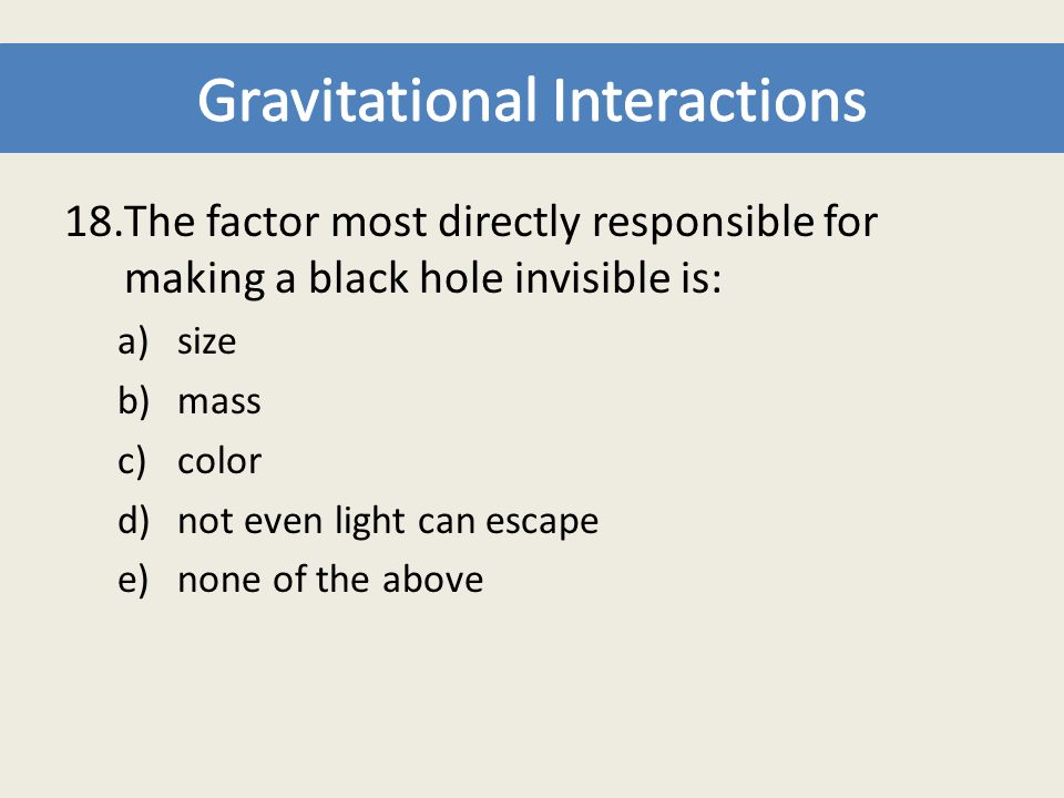 18.The factor most directly responsible for making a black hole invisible is: a)size b)mass c)color d)not even light can escape e)none of the above