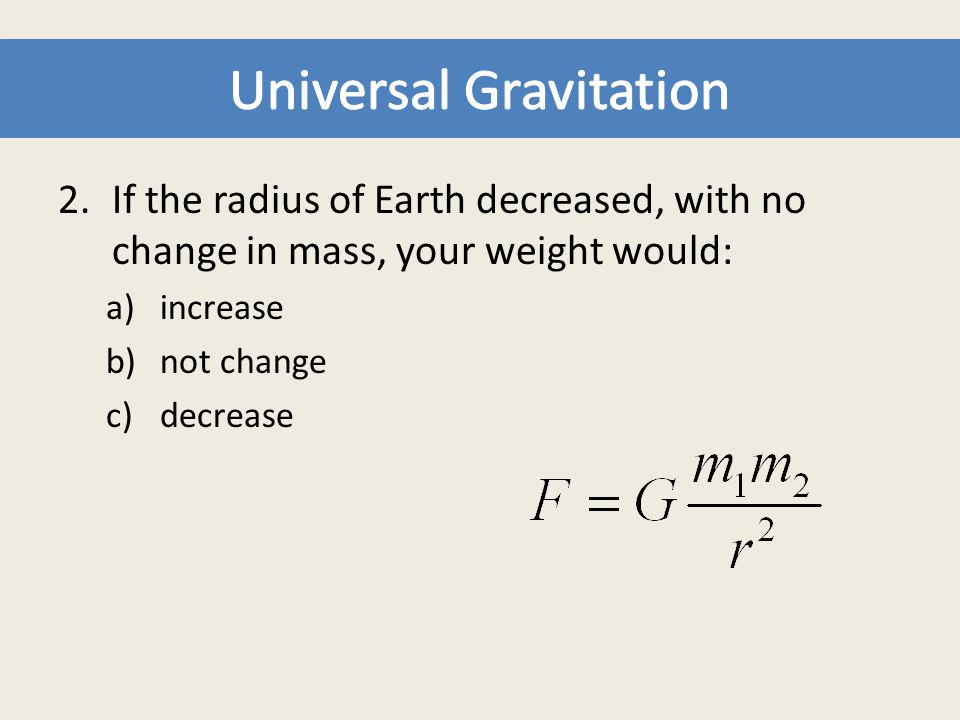 2.If the radius of Earth decreased, with no change in mass, your weight would: a)increase b)not change c)decrease