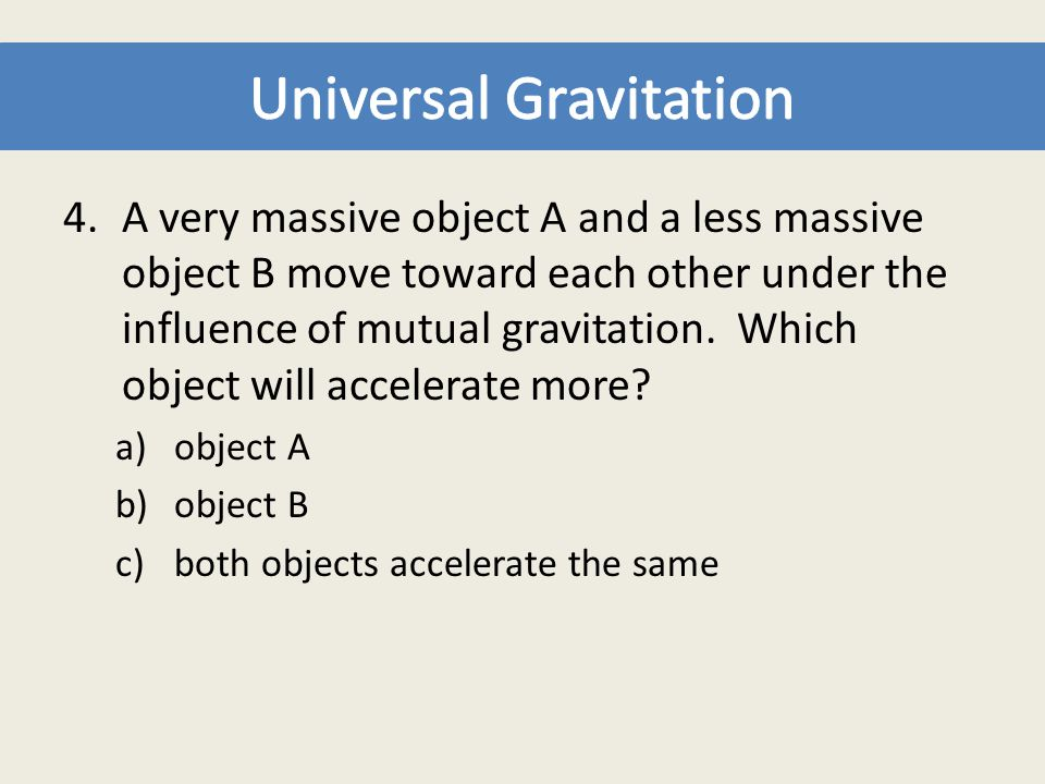 4.A very massive object A and a less massive object B move toward each other under the influence of mutual gravitation. Which object will accelerate m
