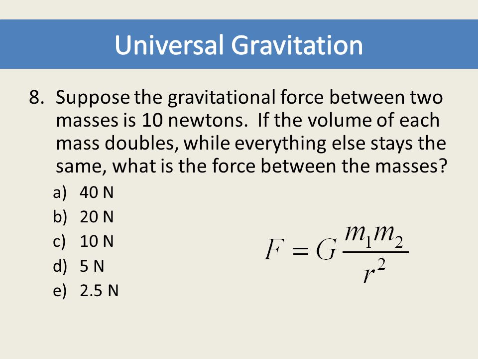 8.Suppose the gravitational force between two masses is 10 newtons. If the volume of each mass doubles, while everything else stays the same, what is