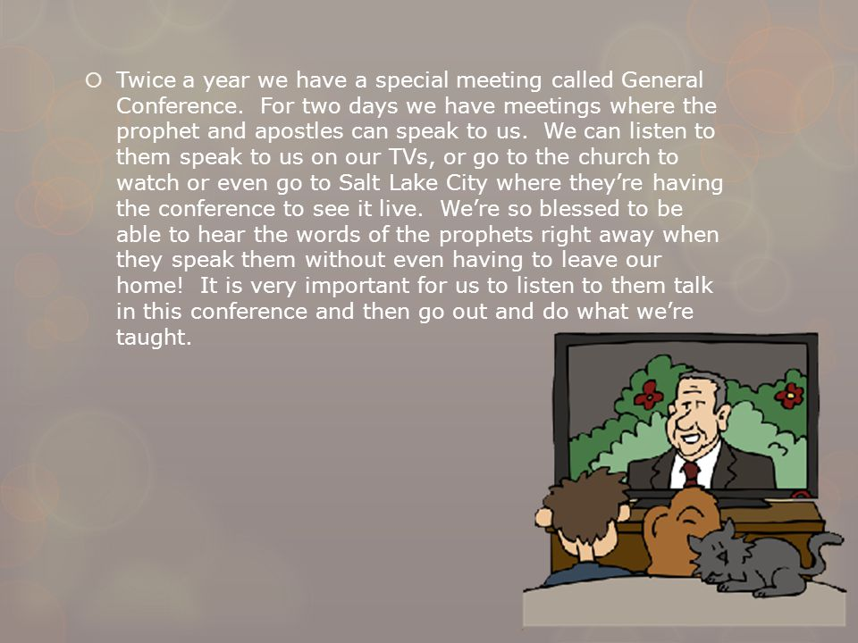  Twice a year we have a special meeting called General Conference. For two days we have meetings where the prophet and apostles can speak to us. We c