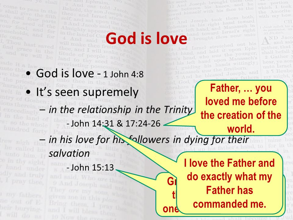 God is love God is love - 1 John 4:8 It's seen supremely –in the relationship in the Trinity - John 14:31 & 17:24-26 –in his love for his followers in dying for their salvation - John 15:13 Greater love has no one than this: to lay down one's life for one's friends I love the Father and do exactly what my Father has commanded me.