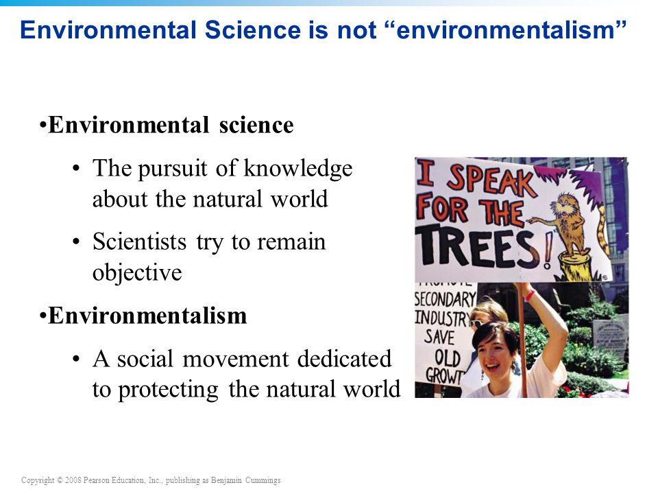 "Copyright © 2008 Pearson Education, Inc., publishing as Benjamin Cummings Environmental Science is not ""environmentalism"" Environmental science The pu"