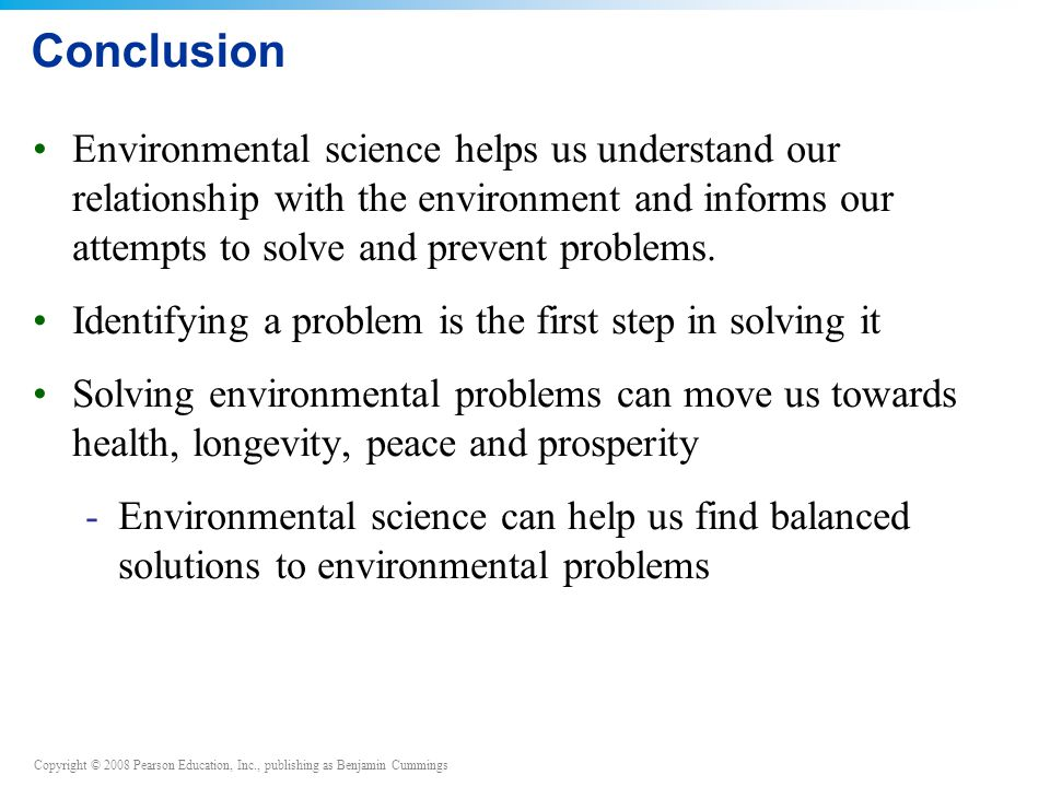 Copyright © 2008 Pearson Education, Inc., publishing as Benjamin Cummings Conclusion Environmental science helps us understand our relationship with t