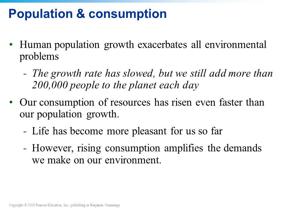 Copyright © 2008 Pearson Education, Inc., publishing as Benjamin Cummings Population & consumption Human population growth exacerbates all environment